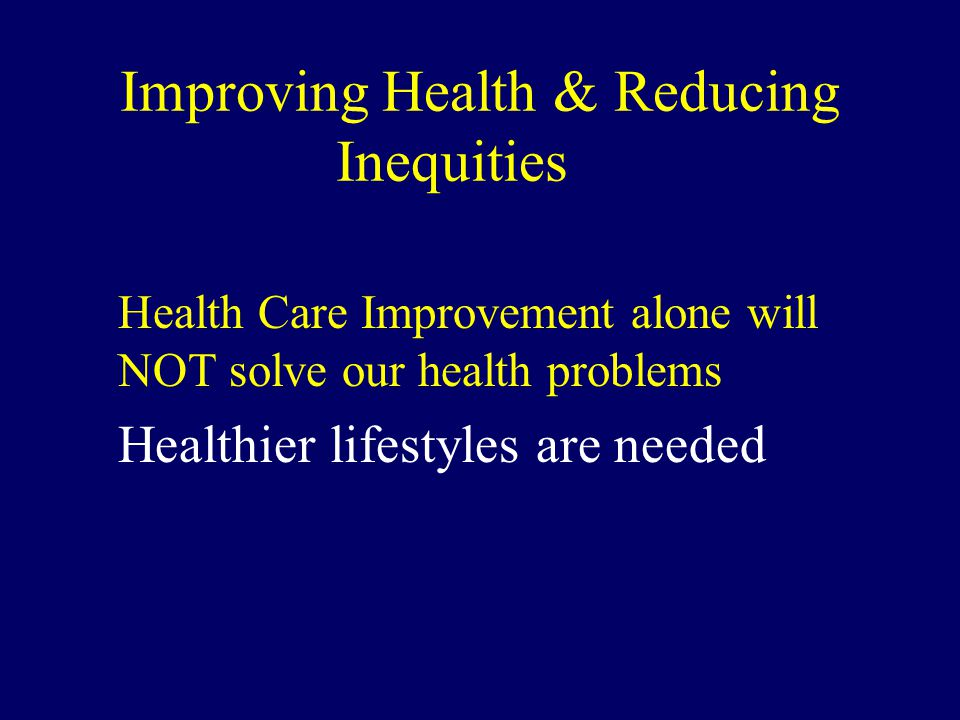 Improving Health & Reducing Inequities Health Care Improvement alone will NOT solve our health problems Healthier lifestyles are needed
