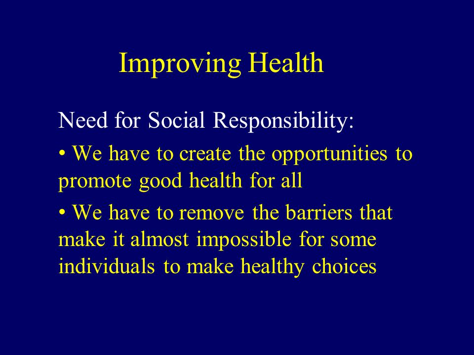 Improving Health Need for Social Responsibility: We have to create the opportunities to promote good health for all We have to remove the barriers tha