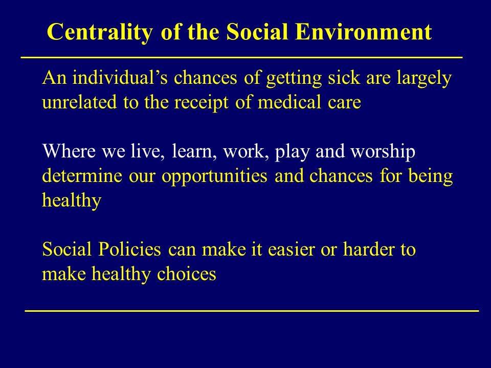 Centrality of the Social Environment An individual's chances of getting sick are largely unrelated to the receipt of medical care Where we live, learn, work, play and worship determine our opportunities and chances for being healthy Social Policies can make it easier or harder to make healthy choices