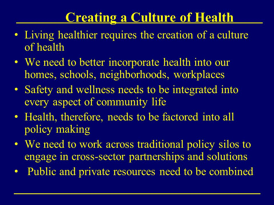 Creating a Culture of Health Living healthier requires the creation of a culture of health We need to better incorporate health into our homes, schools, neighborhoods, workplaces Safety and wellness needs to be integrated into every aspect of community life Health, therefore, needs to be factored into all policy making We need to work across traditional policy silos to engage in cross-sector partnerships and solutions Public and private resources need to be combined