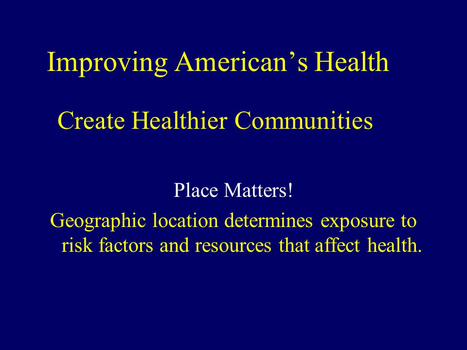 Improving American's Health Create Healthier Communities Place Matters! Geographic location determines exposure to risk factors and resources that aff