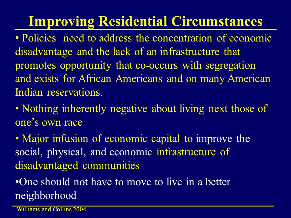 Improving Residential Circumstances Policies need to address the concentration of economic disadvantage and the lack of an infrastructure that promotes opportunity that co-occurs with segregation and exists for African Americans and on many American Indian reservations.