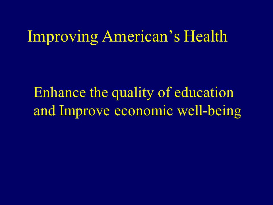 Improving American's Health Enhance the quality of education and Improve economic well-being