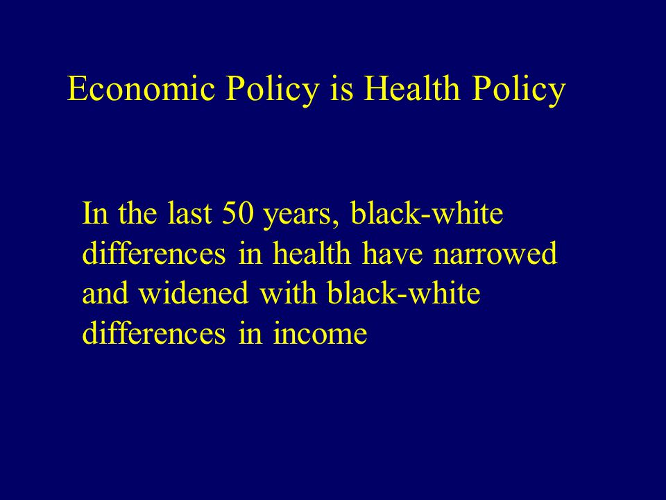 Economic Policy is Health Policy In the last 50 years, black-white differences in health have narrowed and widened with black-white differences in inc