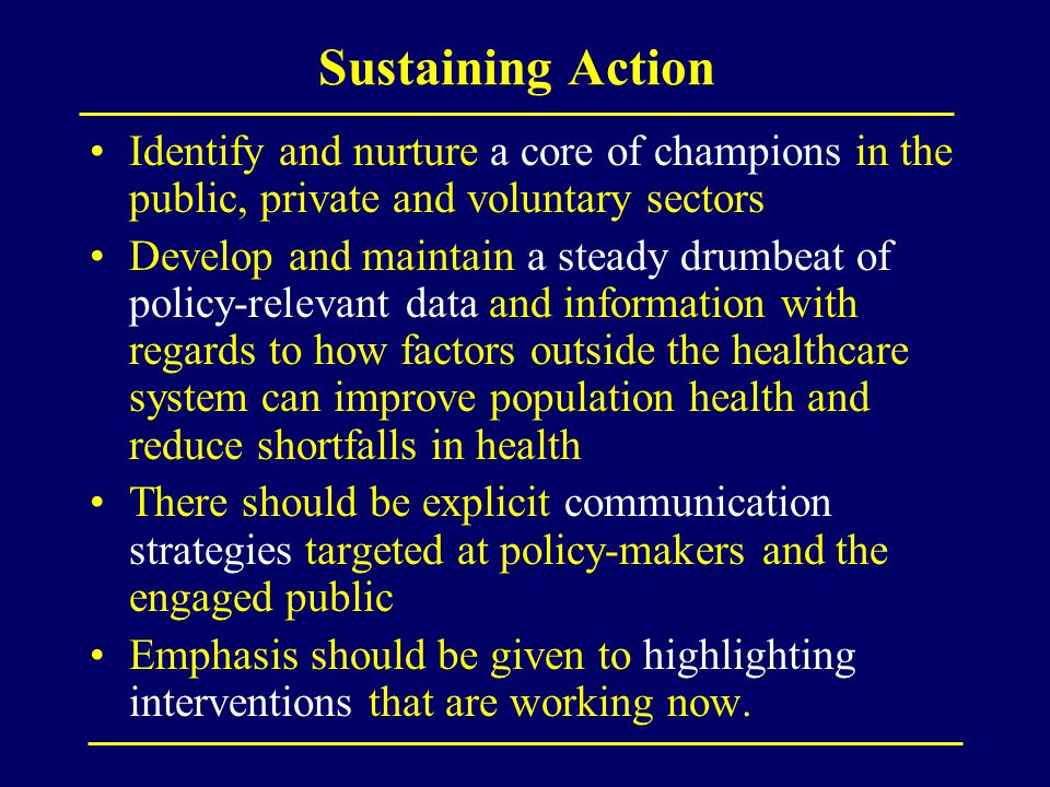 Sustaining Action Identify and nurture a core of champions in the public, private and voluntary sectors Develop and maintain a steady drumbeat of policy-relevant data and information with regards to how factors outside the healthcare system can improve population health and reduce shortfalls in health There should be explicit communication strategies targeted at policy-makers and the engaged public Emphasis should be given to highlighting interventions that are working now.