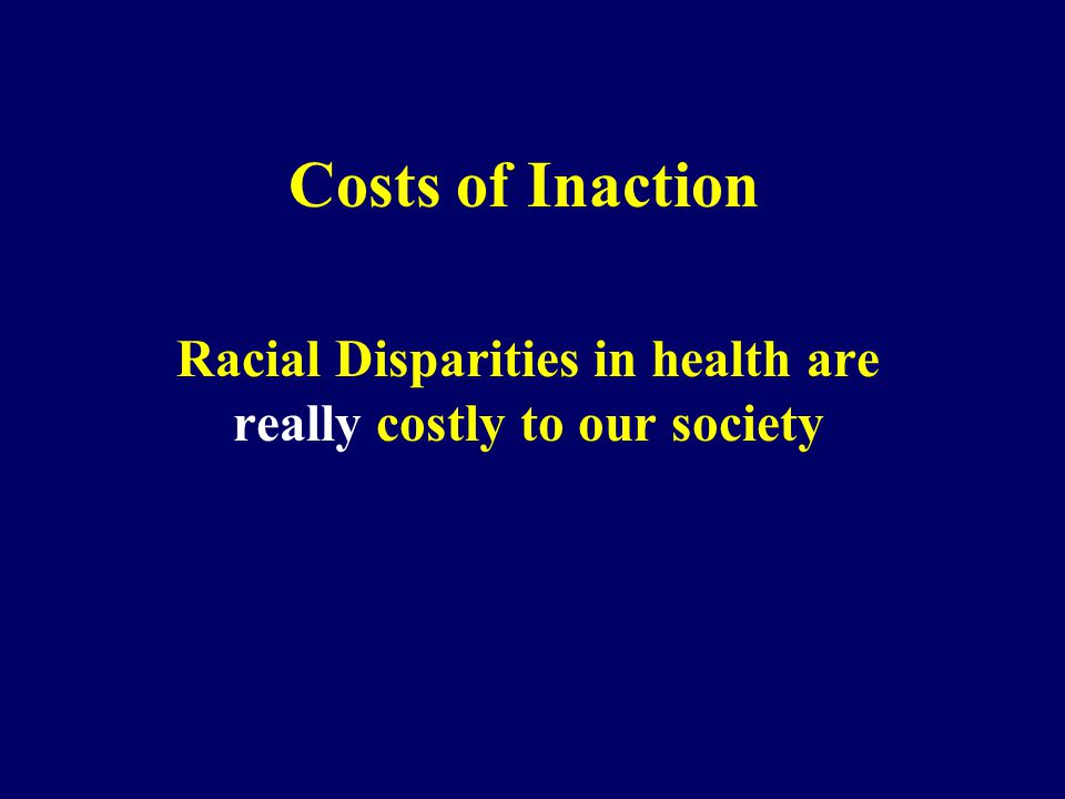 Costs of Inaction Racial Disparities in health are really costly to our society