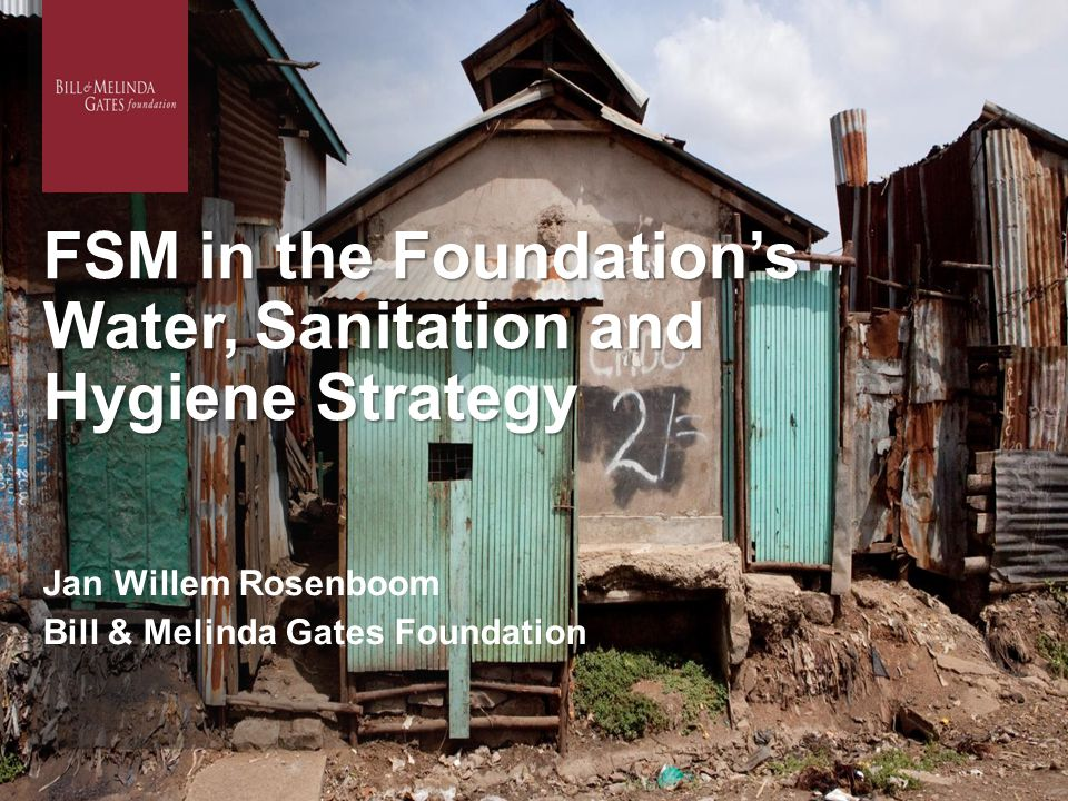 FSM in the Foundation's Water, Sanitation and Hygiene Strategy Jan Willem Rosenboom Bill & Melinda Gates Foundation