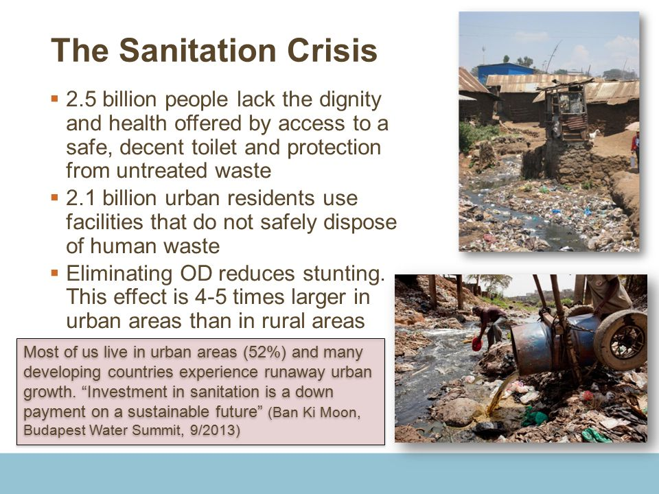 The Sanitation Crisis  2.5 billion people lack the dignity and health offered by access to a safe, decent toilet and protection from untreated waste