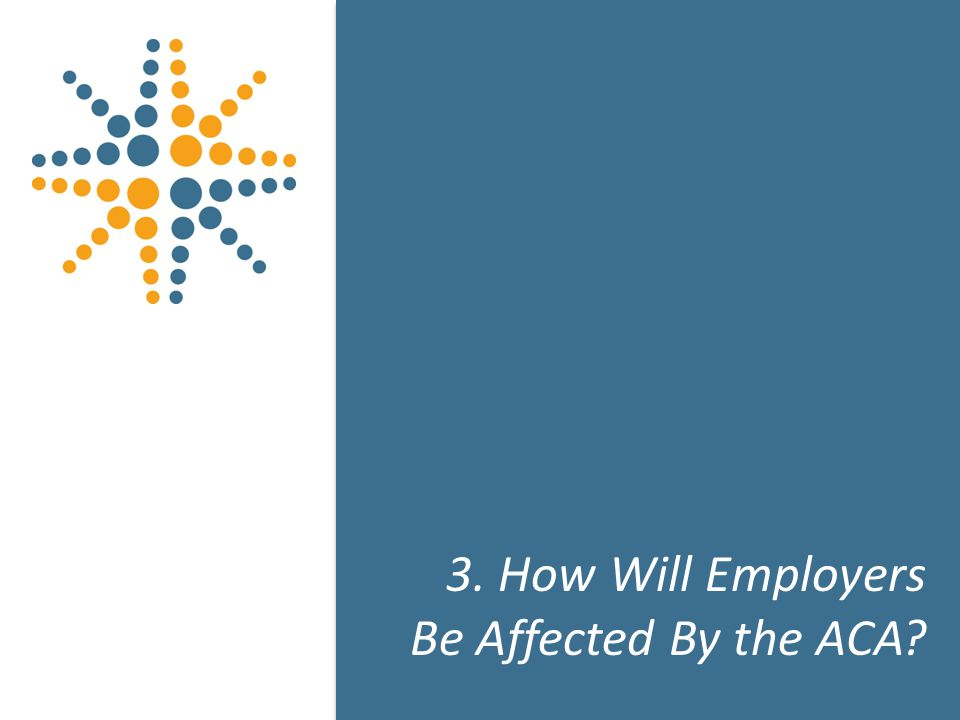 17 3. How Will Employers Be Affected By the ACA 17