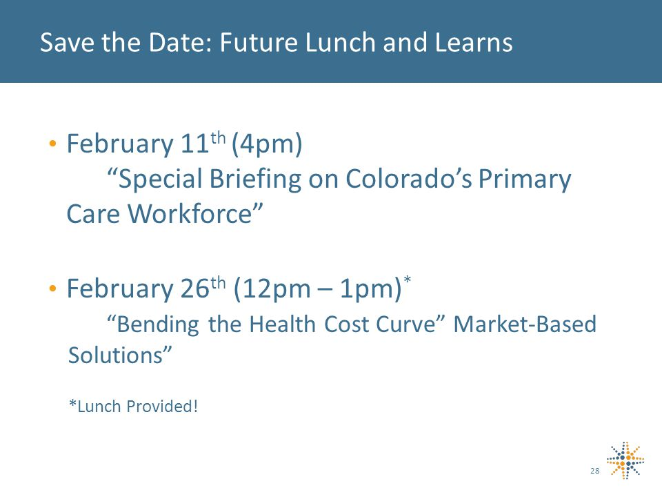 Save the Date: Future Lunch and Learns 28 February 11 th (4pm) Special Briefing on Colorado's Primary Care Workforce February 26 th (12pm – 1pm) * Bending the Health Cost Curve Market-Based Solutions *Lunch Provided!