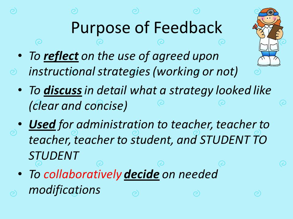 Purpose of Feedback To reflect on the use of agreed upon instructional strategies (working or not) To discuss in detail what a strategy looked like (c