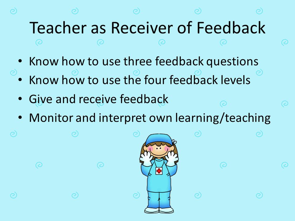 Teacher as Receiver of Feedback Know how to use three feedback questions Know how to use the four feedback levels Give and receive feedback Monitor an