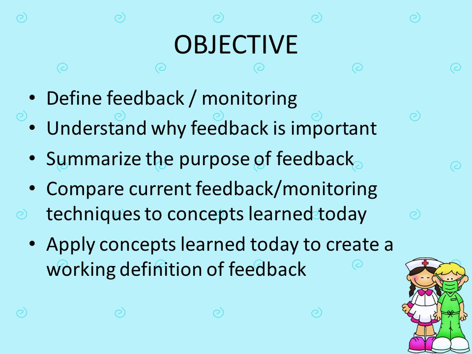 OBJECTIVE Define feedback / monitoring Understand why feedback is important Summarize the purpose of feedback Compare current feedback/monitoring tech