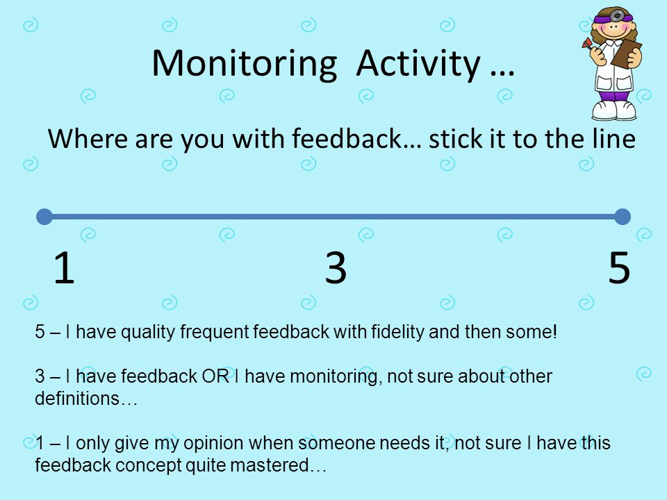 Monitoring Activity … Where are you with feedback… stick it to the line 5 3 1 5 – I have quality frequent feedback with fidelity and then some! 3 – I