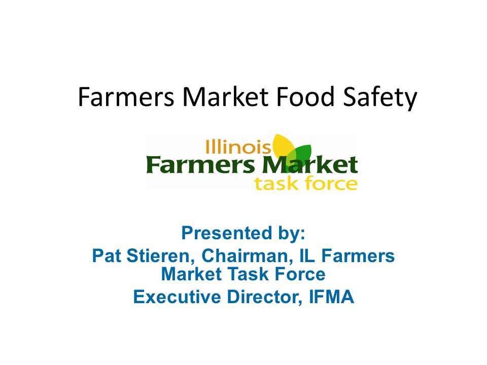 Farmers Market Food Safety Presented by: Pat Stieren, Chairman, IL Farmers Market Task Force Executive Director, IFMA