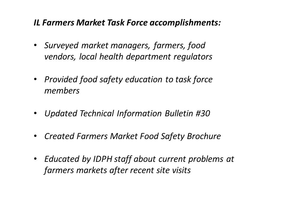 IL Farmers Market Task Force accomplishments: Surveyed market managers, farmers, food vendors, local health department regulators Provided food safety education to task force members Updated Technical Information Bulletin #30 Created Farmers Market Food Safety Brochure Educated by IDPH staff about current problems at farmers markets after recent site visits