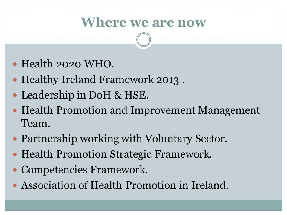 Where we are now Health 2020 WHO. Healthy Ireland Framework 2013. Leadership in DoH & HSE. Health Promotion and Improvement Management Team. Partnersh