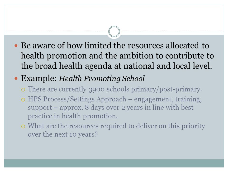 Be aware of how limited the resources allocated to health promotion and the ambition to contribute to the broad health agenda at national and local level.