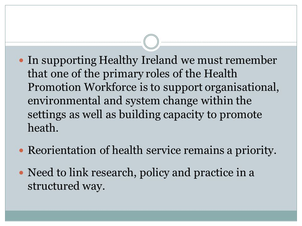 In supporting Healthy Ireland we must remember that one of the primary roles of the Health Promotion Workforce is to support organisational, environmental and system change within the settings as well as building capacity to promote heath.