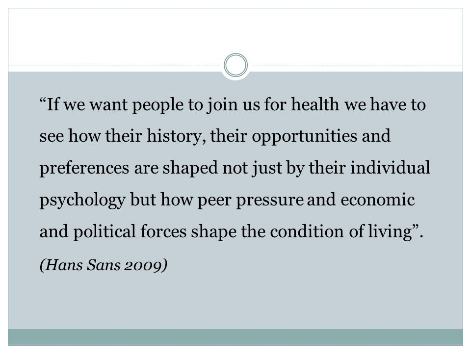 """If we want people to join us for health we have to see how their history, their opportunities and preferences are shaped not just by their individual"