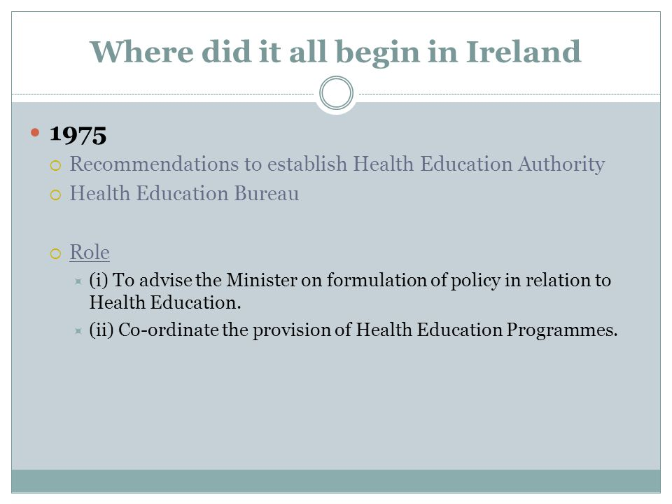 Where did it all begin in Ireland 1975  Recommendations to establish Health Education Authority  Health Education Bureau  Role  (i) To advise the Minister on formulation of policy in relation to Health Education.
