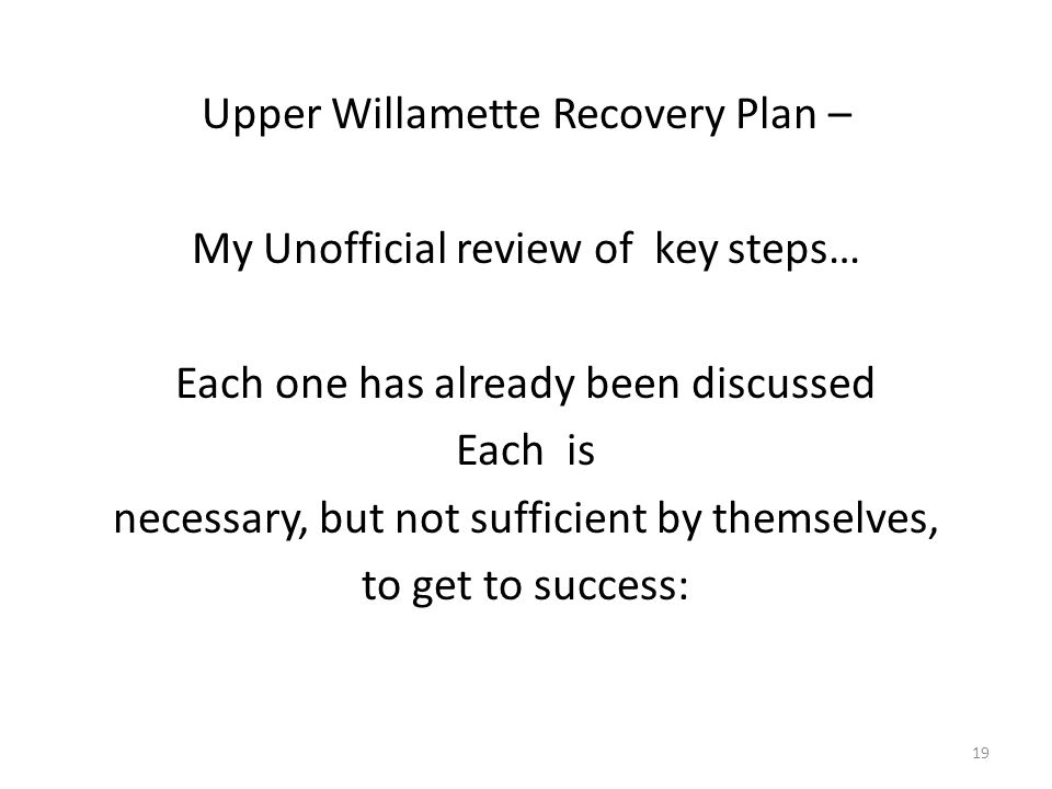 Upper Willamette Recovery Plan – My Unofficial review of key steps… Each one has already been discussed Each is necessary, but not sufficient by themselves, to get to success: 19