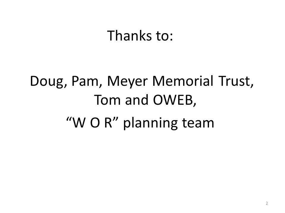 Thanks to: Doug, Pam, Meyer Memorial Trust, Tom and OWEB, W O R planning team 2
