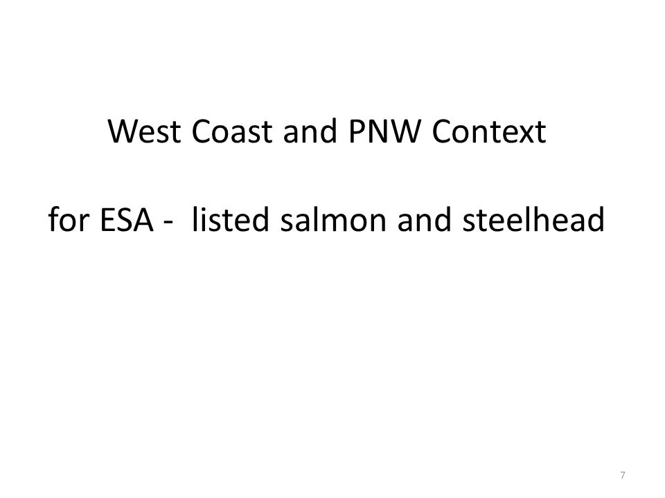West Coast and PNW Context for ESA - listed salmon and steelhead 7