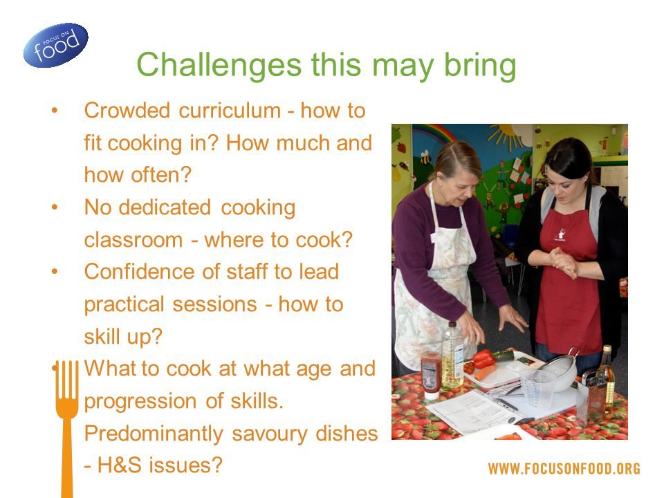 COOKING ACROSS THE SCHOOL Bring Maths, English and Science to life through hands-on cooking Plan in some skills-focused lessons dedicated to learning to cook Link with growing, sustainability and school meals - whole school approach COOKING FACILITIES Assess the space you've got and think creatively Invest in a good set of equipment and use it only for cooking Establish systems of best practice for cooking in the classroom UP-SKILLING STAFF Food Safety training for all (not a legal requirement but recommended) Get some specialist training and cascade across the school - especially knife skills teaching Engage your school cook or caterer - they have great skills to share PROGRESSIVE CURRICULUM Carry out a curriculum mapping exercise - what is cooked, when, why.