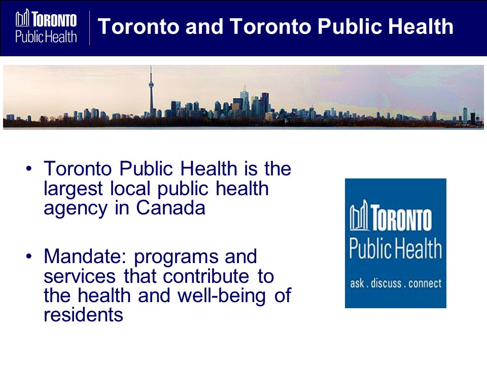 Toronto and Toronto Public Health Toronto Public Health is the largest local public health agency in Canada Mandate: programs and services that contribute to the health and well-being of residents