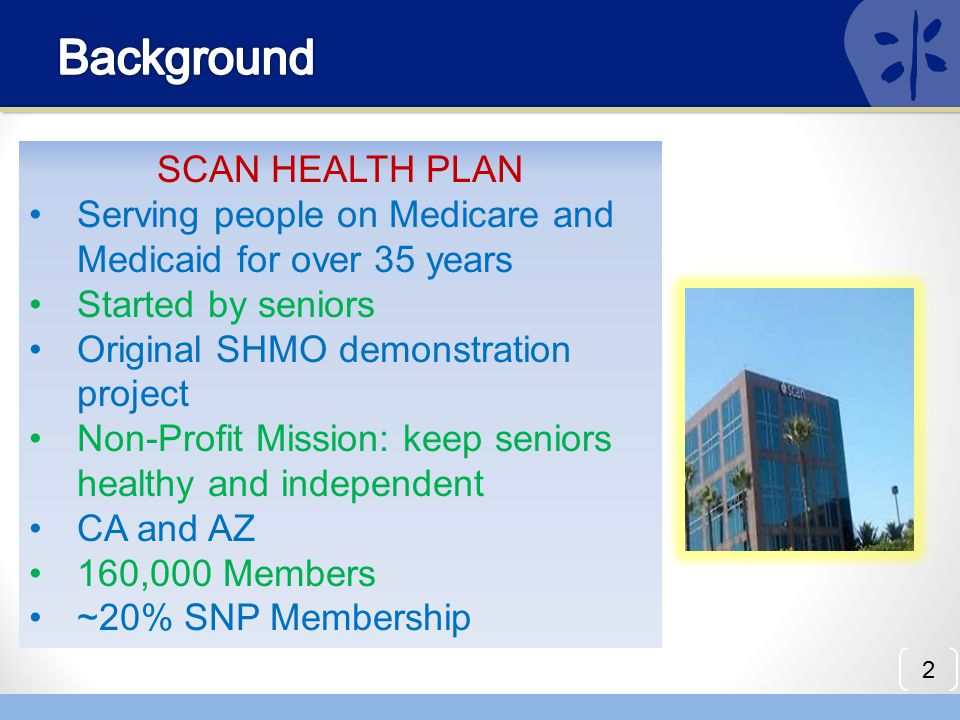 2 SCAN HEALTH PLAN Serving people on Medicare and Medicaid for over 35 years Started by seniors Original SHMO demonstration project Non-Profit Mission