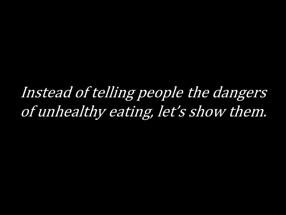 Instead of telling people the dangers of unhealthy eating, let's show them.