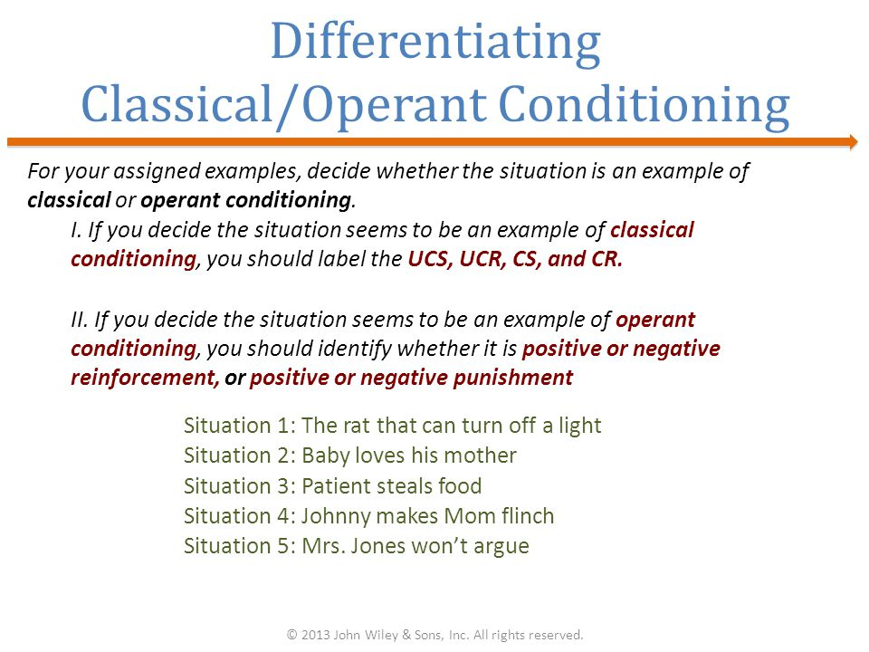 Differentiating Classical/Operant Conditioning For your assigned examples, decide whether the situation is an example of classical or operant conditioning.