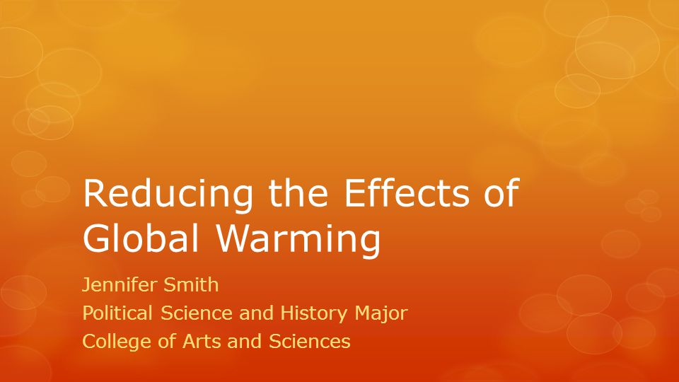 Reducing the Effects of Global Warming Jennifer Smith Political Science and History Major College of Arts and Sciences
