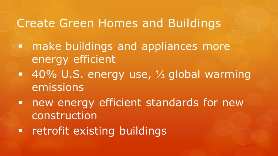 Create Green Homes and Buildings  make buildings and appliances more energy efficient  40% U.S.