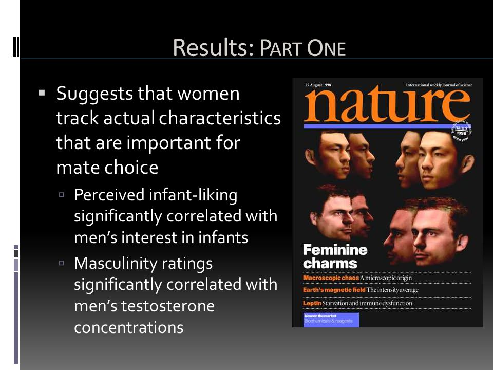 Results: P ART O NE  Suggests that women track actual characteristics that are important for mate choice  Perceived infant-liking significantly correlated with men's interest in infants  Masculinity ratings significantly correlated with men's testosterone concentrations