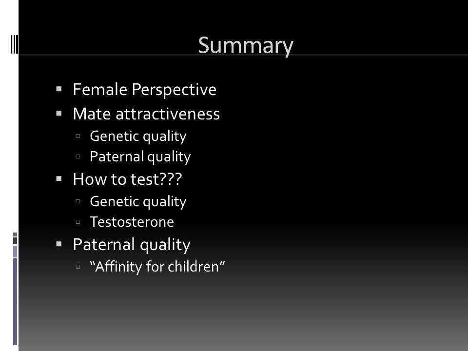  Female Perspective  Mate attractiveness  Genetic quality  Paternal quality  How to test .