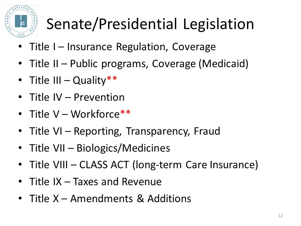 Senate/Presidential Legislation Title I – Insurance Regulation, Coverage Title II – Public programs, Coverage (Medicaid) Title III – Quality** Title IV – Prevention Title V – Workforce** Title VI – Reporting, Transparency, Fraud Title VII – Biologics/Medicines Title VIII – CLASS ACT (long-term Care Insurance) Title IX – Taxes and Revenue Title X – Amendments & Additions 12