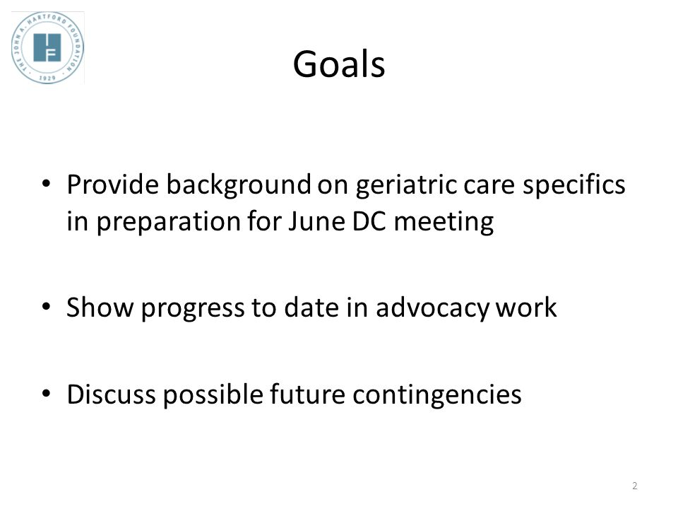 Goals Provide background on geriatric care specifics in preparation for June DC meeting Show progress to date in advocacy work Discuss possible future contingencies 2
