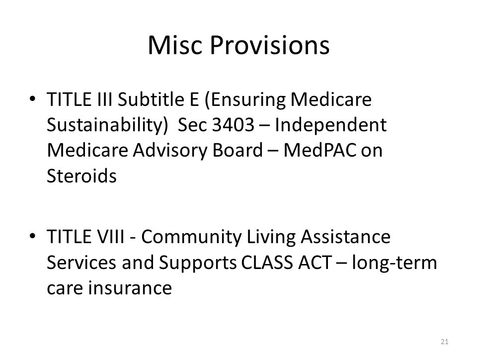 Misc Provisions TITLE III Subtitle E (Ensuring Medicare Sustainability) Sec 3403 – Independent Medicare Advisory Board – MedPAC on Steroids TITLE VIII - Community Living Assistance Services and Supports CLASS ACT – long-term care insurance 21