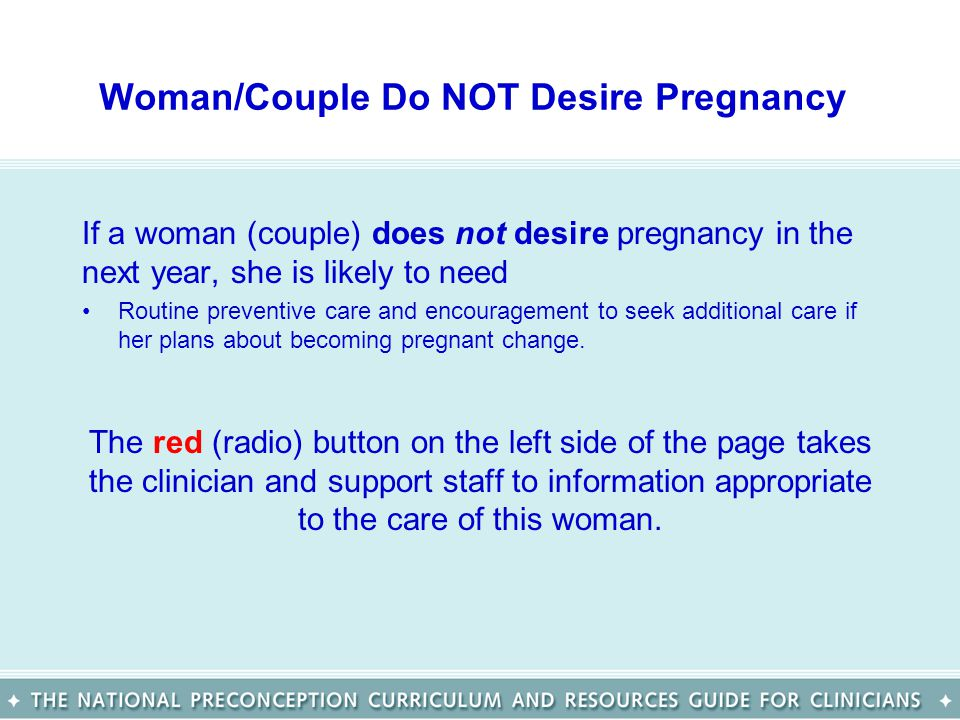 Woman/Couple Do NOT Desire Pregnancy If a woman (couple) does not desire pregnancy in the next year, she is likely to need Routine preventive care and encouragement to seek additional care if her plans about becoming pregnant change.