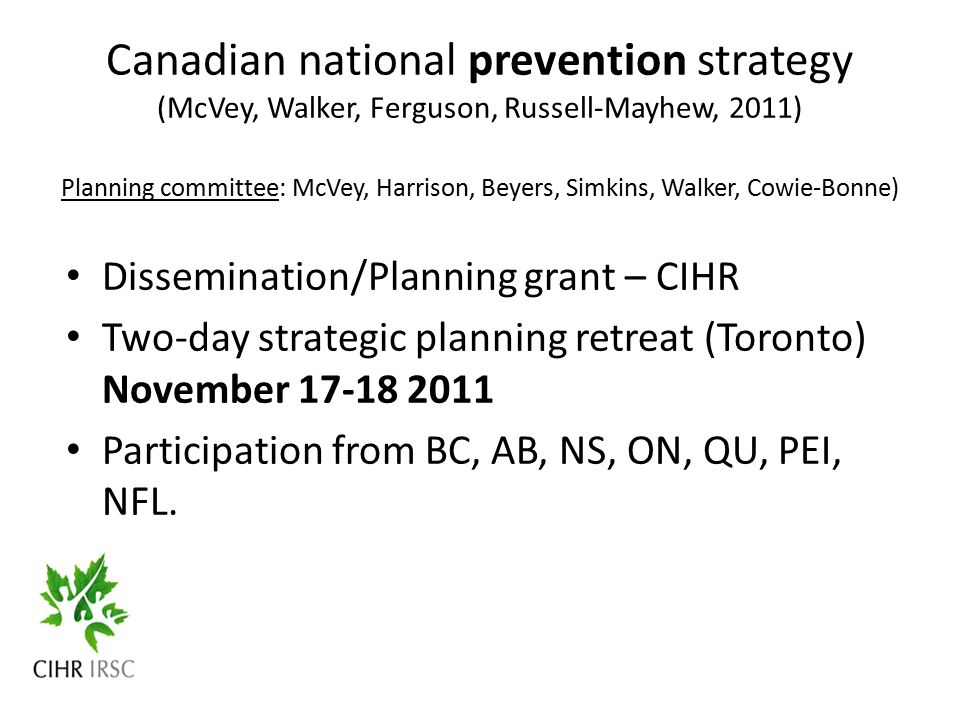 Canadian national prevention strategy (McVey, Walker, Ferguson, Russell-Mayhew, 2011) Planning committee: McVey, Harrison, Beyers, Simkins, Walker, Cowie-Bonne) Dissemination/Planning grant – CIHR Two-day strategic planning retreat (Toronto) November 17-18 2011 Participation from BC, AB, NS, ON, QU, PEI, NFL.