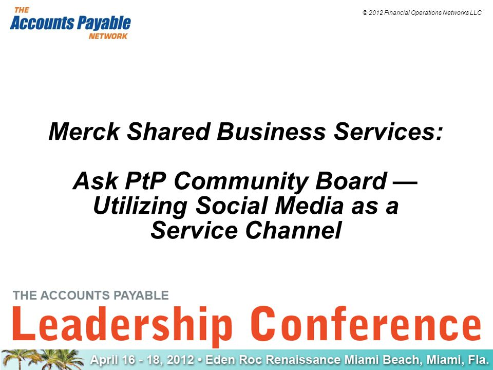 © 2012 Financial Operations Networks LLC Merck Shared Business Services: Ask PtP Community Board — Utilizing Social Media as a Service Channel