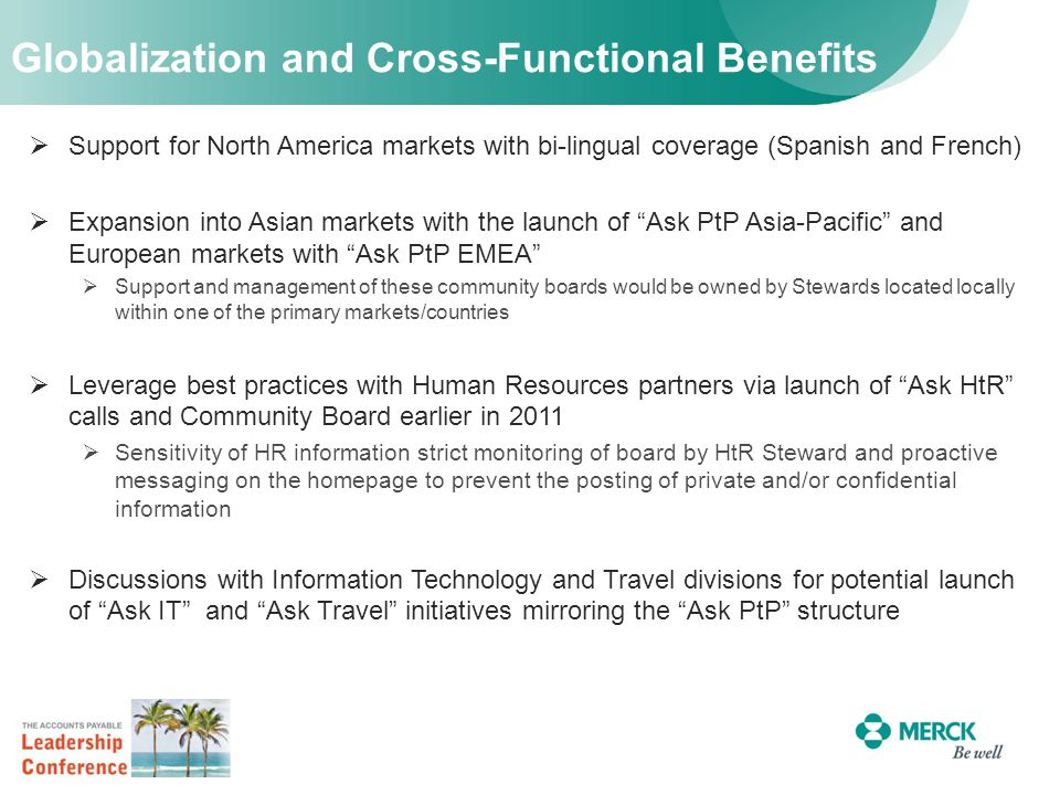 Globalization and Cross-Functional Benefits  Support for North America markets with bi-lingual coverage (Spanish and French)  Expansion into Asian markets with the launch of Ask PtP Asia-Pacific and European markets with Ask PtP EMEA  Support and management of these community boards would be owned by Stewards located locally within one of the primary markets/countries  Leverage best practices with Human Resources partners via launch of Ask HtR calls and Community Board earlier in 2011  Sensitivity of HR information strict monitoring of board by HtR Steward and proactive messaging on the homepage to prevent the posting of private and/or confidential information  Discussions with Information Technology and Travel divisions for potential launch of Ask IT and Ask Travel initiatives mirroring the Ask PtP structure