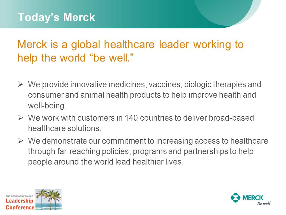 Today's Merck Merck is a global healthcare leader working to help the world be well.  We provide innovative medicines, vaccines, biologic therapies and consumer and animal health products to help improve health and well-being.