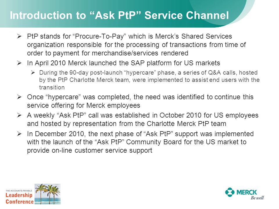 Introduction to Ask PtP Service Channel  PtP stands for Procure-To-Pay which is Merck's Shared Services organization responsible for the processing of transactions from time of order to payment for merchandise/services rendered  In April 2010 Merck launched the SAP platform for US markets  During the 90-day post-launch hypercare phase, a series of Q&A calls, hosted by the PtP Charlotte Merck team, were implemented to assist end users with the transition  Once hypercare was completed, the need was identified to continue this service offering for Merck employees  A weekly Ask PtP call was established in October 2010 for US employees and hosted by representation from the Charlotte Merck PtP team  In December 2010, the next phase of Ask PtP support was implemented with the launch of the Ask PtP Community Board for the US market to provide on-line customer service support