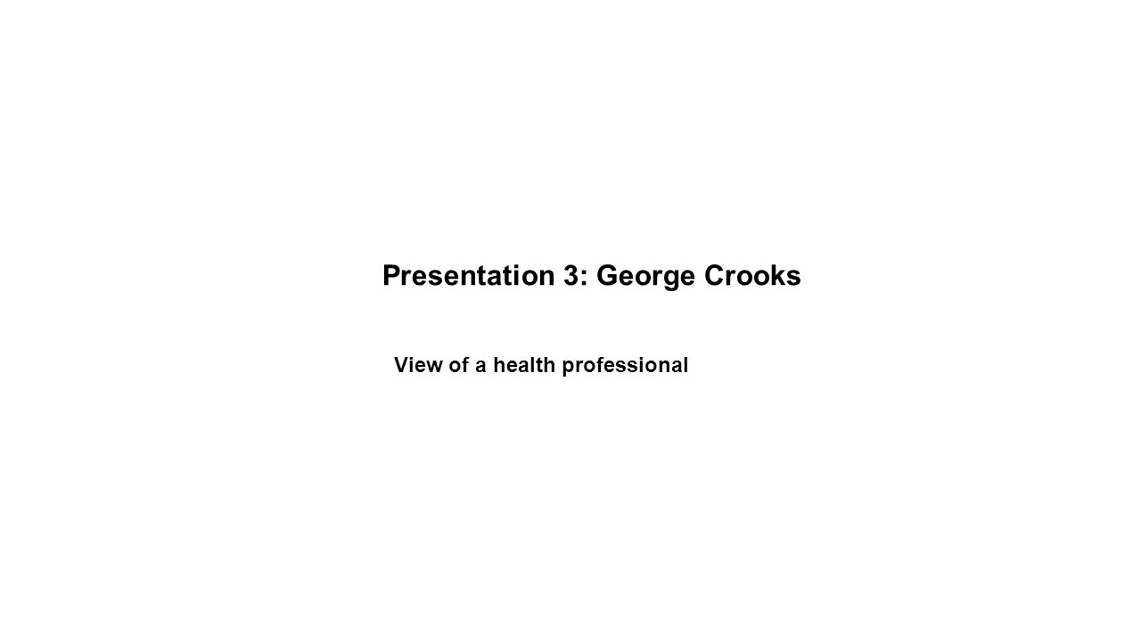 Presentation 3: George Crooks View of a health professional