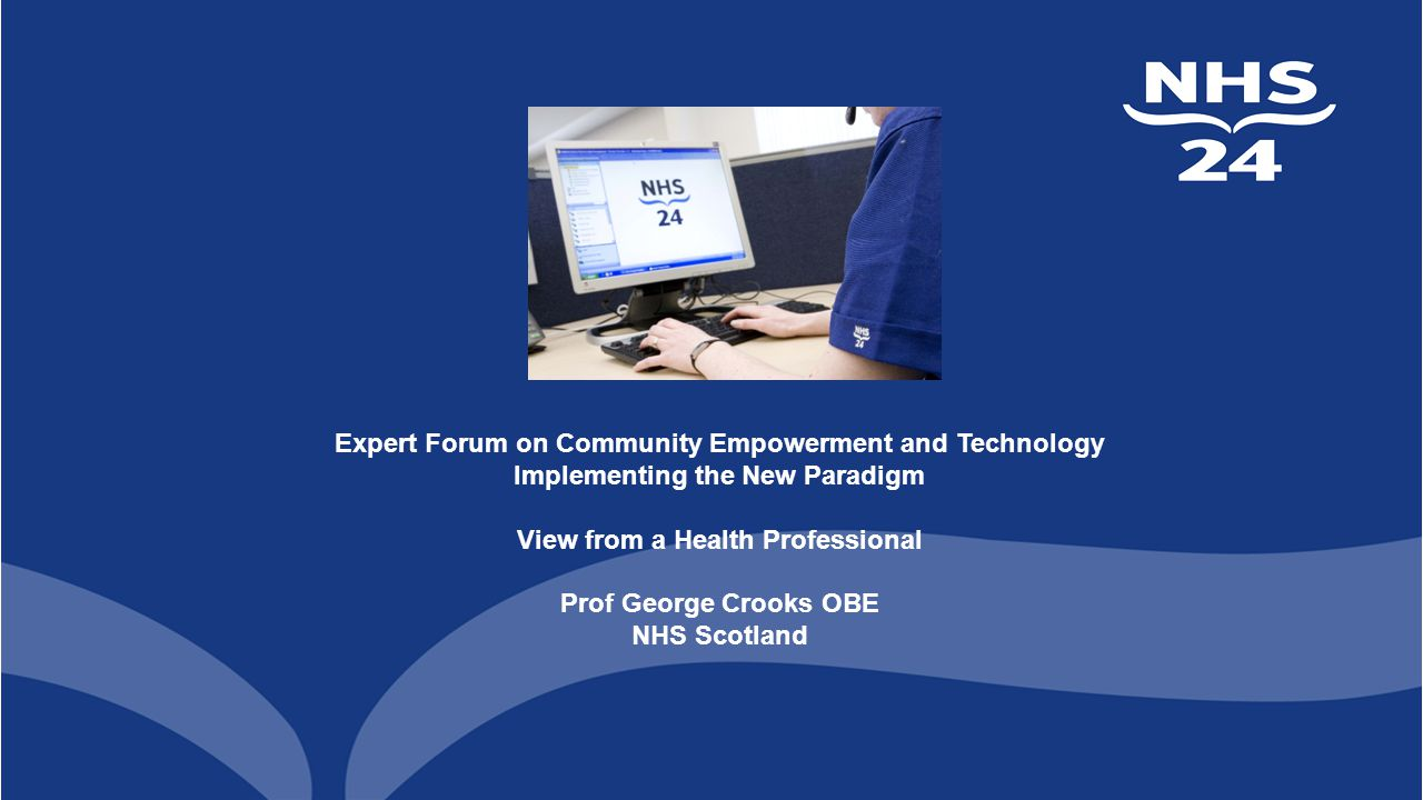 Expert Forum on Community Empowerment and Technology Implementing the New Paradigm View from a Health Professional Prof George Crooks OBE NHS Scotland