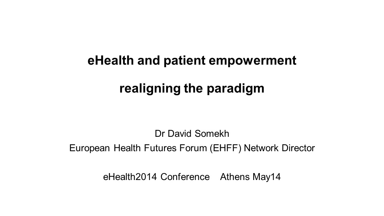 eHealth and patient empowerment realigning the paradigm Dr David Somekh European Health Futures Forum (EHFF) Network Director eHealth2014 Conference Athens May14