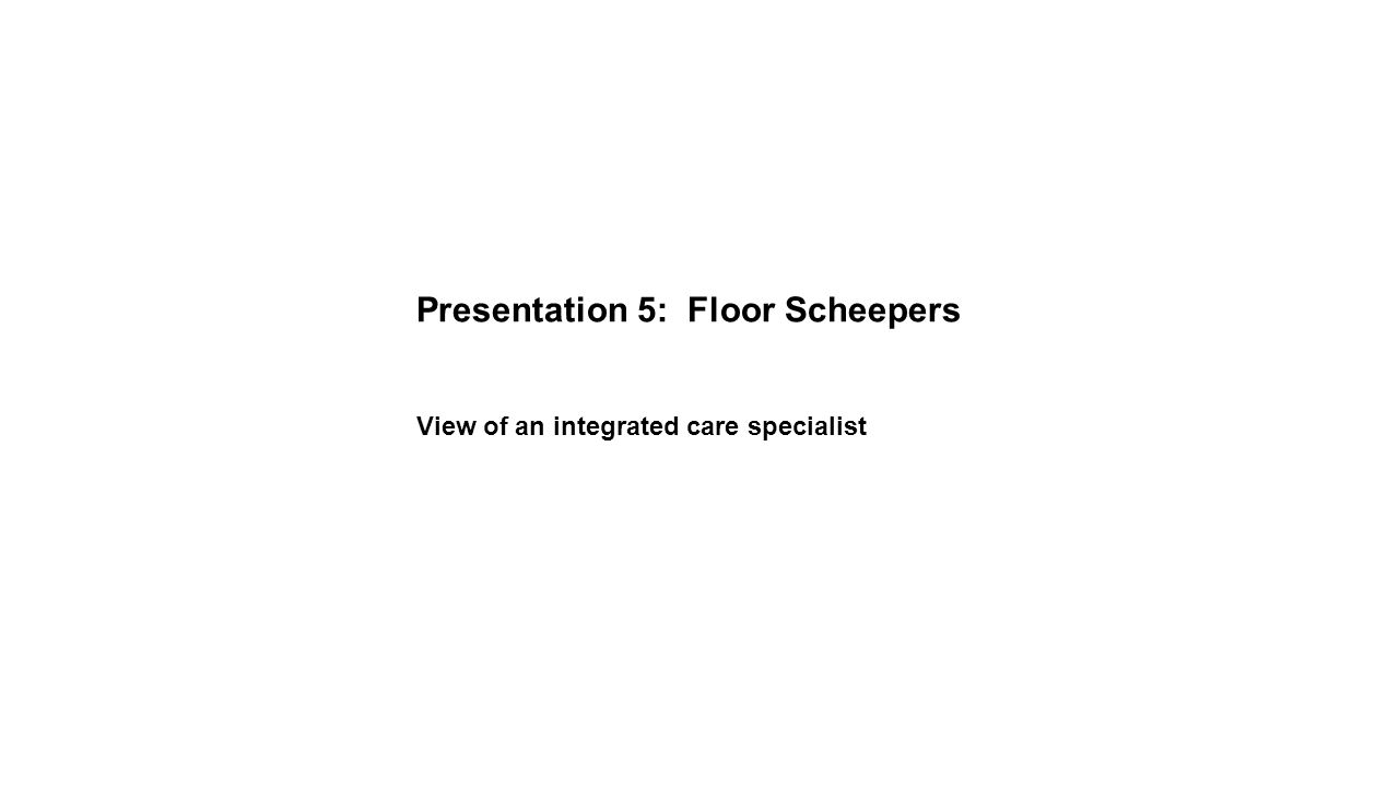 Presentation 5: Floor Scheepers View of an integrated care specialist